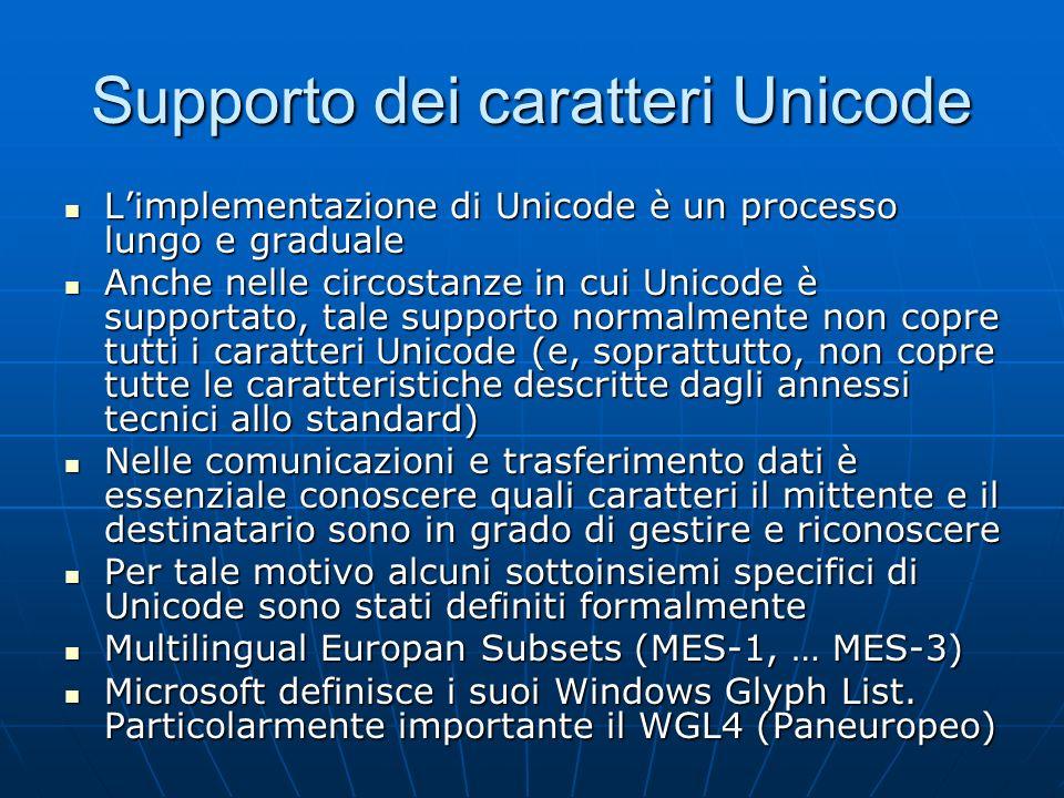 Codifiche Unicode Unicode definisce tre codifiche (in 5 varianti complessive) per mappare i code point in sequenze di ottetti Unicode definisce tre codifiche (in 5 varianti complessive) per mappare i code point in sequenze di ottetti UTF-32 è la più semplice: utilizza 32 bit, ovvero 4 byte, per ciascun carattere, in maniera estremamente inefficiente dal punto di vista dello spazio, ma molto semplice: ogni sequenza di ottetti ha il valore numerico del code point UTF-32 è la più semplice: utilizza 32 bit, ovvero 4 byte, per ciascun carattere, in maniera estremamente inefficiente dal punto di vista dello spazio, ma molto semplice: ogni sequenza di ottetti ha il valore numerico del code point Il valore numerico dipende dalla endianness della codifica (qual è il byte più significativo nella sequenza di 4 byte) Il valore numerico dipende dalla endianness della codifica (qual è il byte più significativo nella sequenza di 4 byte) UCS-2 è una codifica più vecchia che utilizza 2 byte per ciascun carattere e si limita al BMP (è ISO e non standard Unicode) UCS-2 è una codifica più vecchia che utilizza 2 byte per ciascun carattere e si limita al BMP (è ISO e non standard Unicode) UTF-16 estende UCS-2, sempre con 2 byte per carattere, ma utilizzando coppie di alcuni particolari code point nel BMP (i surrogates) per indirizzare i code point fuori dal BMP secondo un particolare algoritmo UTF-16 estende UCS-2, sempre con 2 byte per carattere, ma utilizzando coppie di alcuni particolari code point nel BMP (i surrogates) per indirizzare i code point fuori dal BMP secondo un particolare algoritmo Anche in UTF-16 occorre tenere conto della endianness Anche in UTF-16 occorre tenere conto della endianness UTF-8 è una codifica a numero variabile di byte, progettata per retrocompatibilità con ASCII, senza problemi di endianness e in grado di coprire tutto lo spazio Unicode (e già pronta per una eventuale estensione) UTF-8 è una codifica a numero variabile di byte, progettata per retrocompat