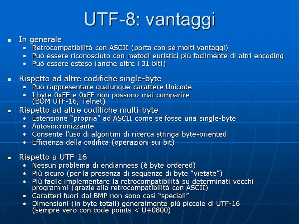 UTF-8: svantaggi In generale In generale Un parser UTF-8 non perfettamente compatibile potrebbe consentire un certo tipo di attacchi basati su una codifica multibyte vietata equivalente a una sequenza single-byte di un carattere non consentito (attacchi a Web server bacati nel 2001)Un parser UTF-8 non perfettamente compatibile potrebbe consentire un certo tipo di attacchi basati su una codifica multibyte vietata equivalente a una sequenza single-byte di un carattere non consentito (attacchi a Web server bacati nel 2001) In mancanza di BOM e altre indicazioni può essere indistinguibile da ASCII e da ISO-8859-1 rendendo impossibile per i programmi determinare automaticamente la codifica e provocando mal di testa nei programmatoriIn mancanza di BOM e altre indicazioni può essere indistinguibile da ASCII e da ISO-8859-1 rendendo impossibile per i programmi determinare automaticamente la codifica e provocando mal di testa nei programmatori Rispetto ad altre codifiche single-byte Rispetto ad altre codifiche single-byte Il testo codificato in UTF-8 richiede in generale più spazio (in byte) rispetto alla codifica più appropriata per determinati script.