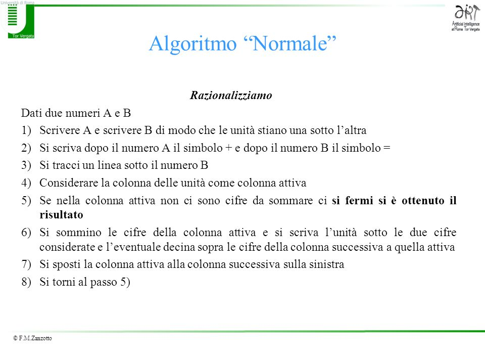 © F.M.Zanzotto Algoritmo Normale Razionalizziamo Dati due numeri A e B 1)Scrivere A e scrivere B di modo che le unità stiano una sotto laltra 2)Si scr