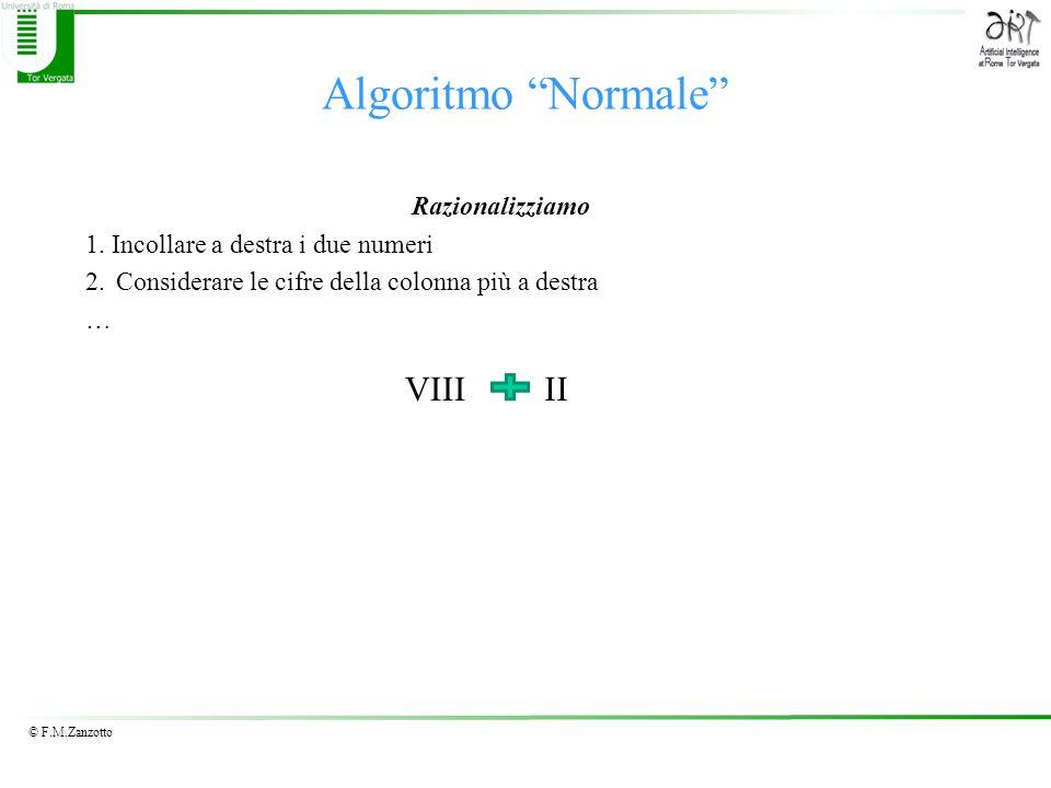 © F.M.Zanzotto Algoritmo Normale Razionalizziamo 1. Incollare a destra i due numeri 2. Considerare le cifre della colonna più a destra … VIIIII