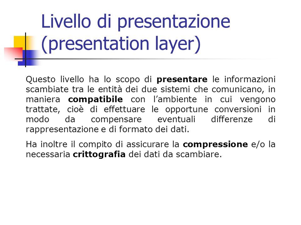 Livello di presentazione (presentation layer) Questo livello ha lo scopo di presentare le informazioni scambiate tra le entità dei due sistemi che comunicano, in maniera compatibile con lambiente in cui vengono trattate, cioè di effettuare le opportune conversioni in modo da compensare eventuali differenze di rappresentazione e di formato dei dati.