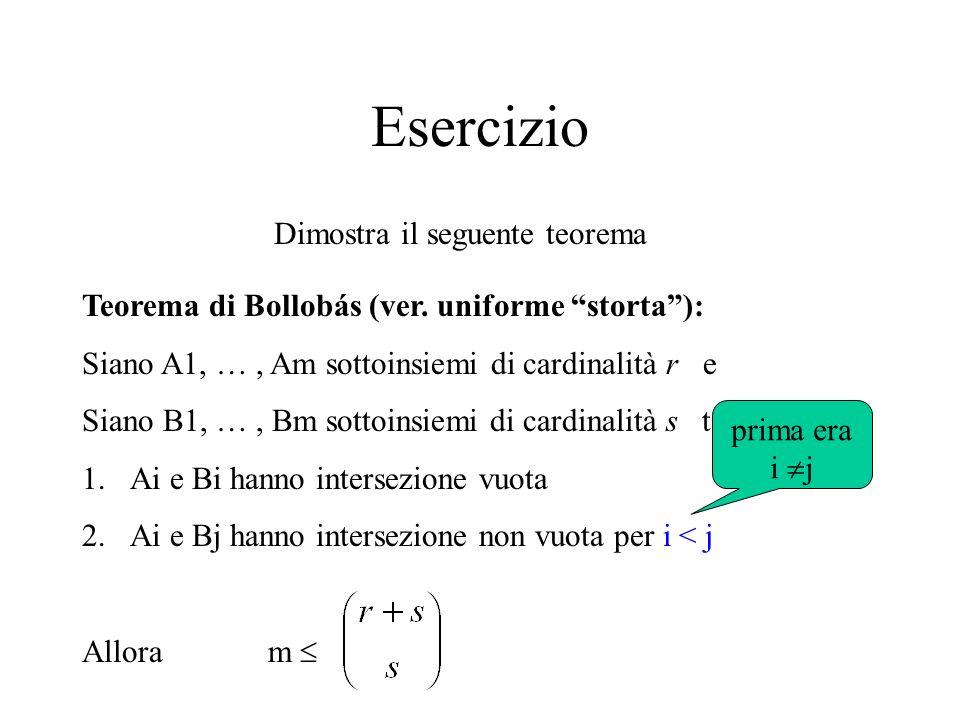 Esercizio Dimostra il seguente teorema Teorema di Bollobás (ver. uniforme storta): Siano A1, …, Am sottoinsiemi di cardinalità r e Siano B1, …, Bm sot