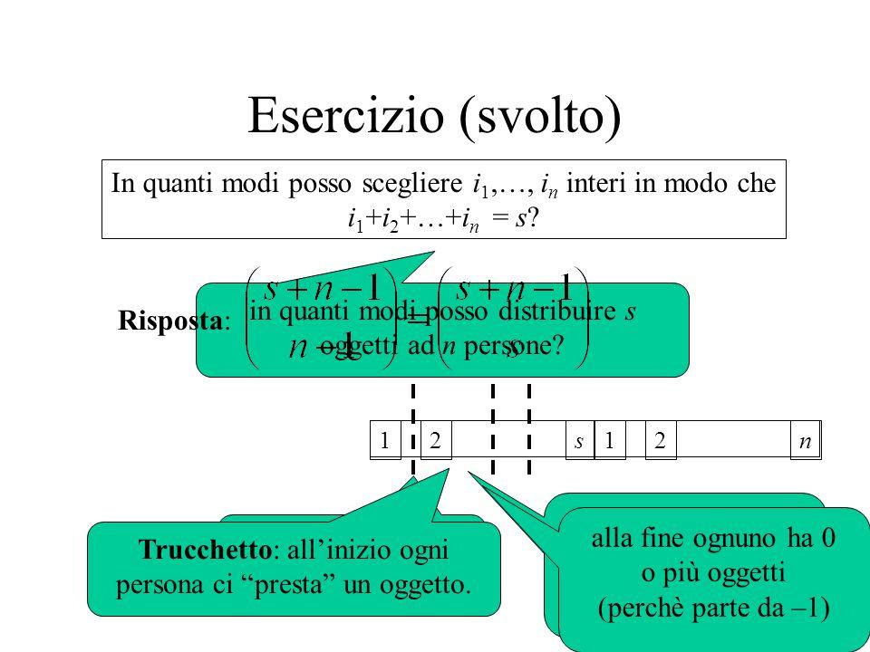 Esercizio (svolto) in quanti modi posso distribuire s oggetti ad n persone? 12s scegli n - 1 tagli tra le s - 1 posizioni ma così ogni persona riceve