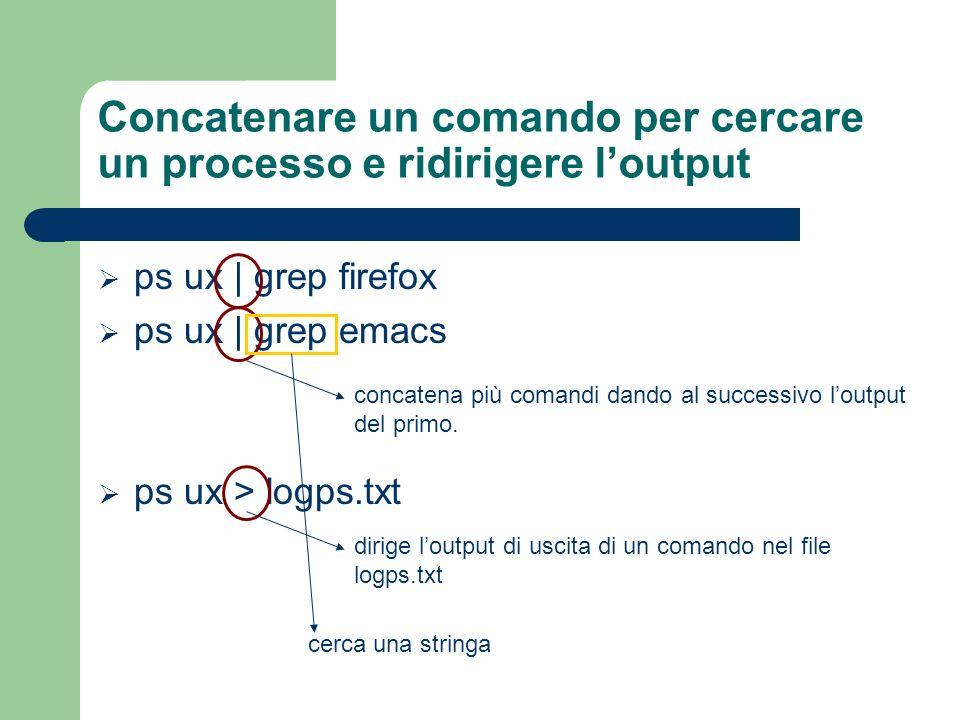 Concatenare un comando per cercare un processo e ridirigere loutput ps ux | grep firefox ps ux | grep emacs ps ux > logps.txt concatena più comandi da