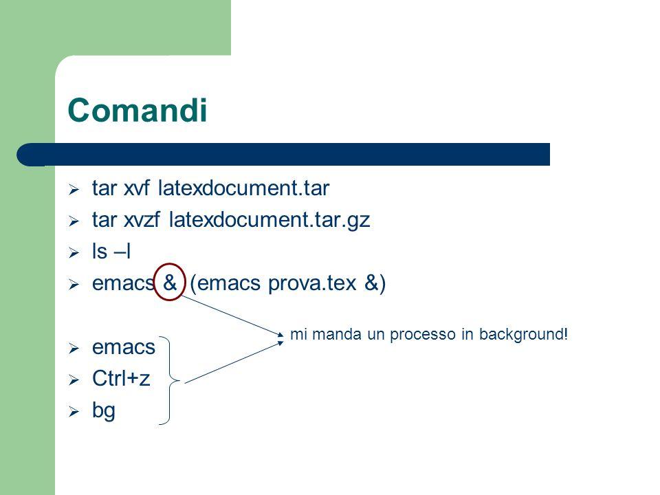 Comandi tar xvf latexdocument.tar tar xvzf latexdocument.tar.gz ls –l emacs & (emacs prova.tex &) emacs Ctrl+z bg mi manda un processo in background!