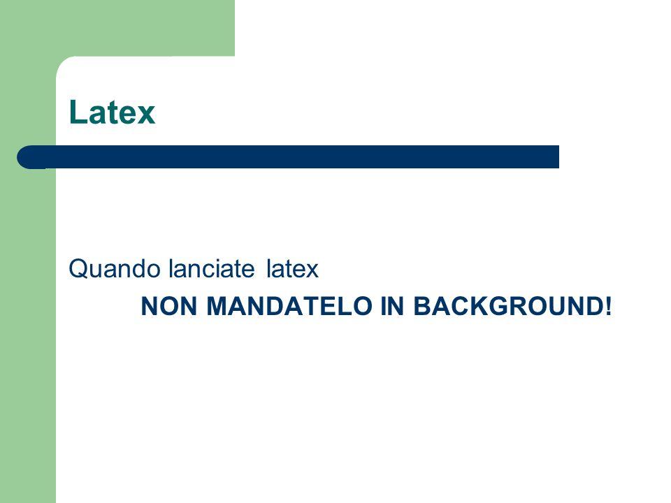 Latex Quando lanciate latex NON MANDATELO IN BACKGROUND!