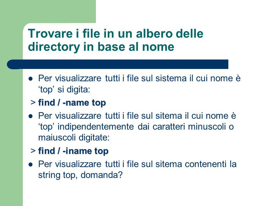 Trovare i file in un albero delle directory in base al nome Per visualizzare tutti i file sul sistema il cui nome è top si digita: find / -name top >