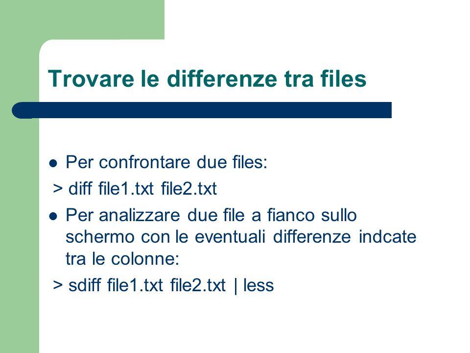Trovare le differenze tra files Per confrontare due files: > diff file1.txt file2.txt Per analizzare due file a fianco sullo schermo con le eventuali differenze indcate tra le colonne: > sdiff file1.txt file2.txt | less