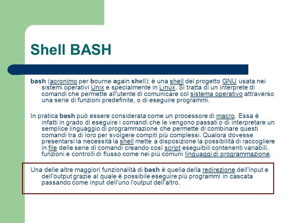 Shell BASH bash (acronimo per bourne again shell): è una shell del progetto GNU usata nei sistemi operativi Unix e specialmente in Linux. Si tratta di
