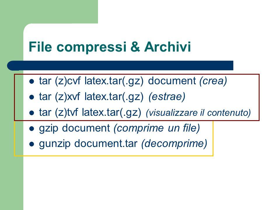 File compressi & Archivi tar (z)cvf latex.tar(.gz) document (crea) tar (z)xvf latex.tar(.gz) (estrae) tar (z)tvf latex.tar(.gz) (visualizzare il contenuto) gzip document (comprime un file) gunzip document.tar (decomprime)