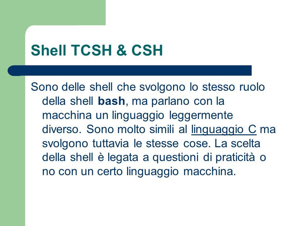 Shell TCSH & CSH Sono delle shell che svolgono lo stesso ruolo della shell bash, ma parlano con la macchina un linguaggio leggermente diverso. Sono mo