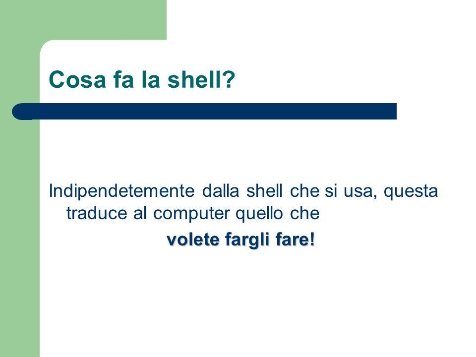 Cosa fa la shell? Indipendetemente dalla shell che si usa, questa traduce al computer quello che volete fargli fare!