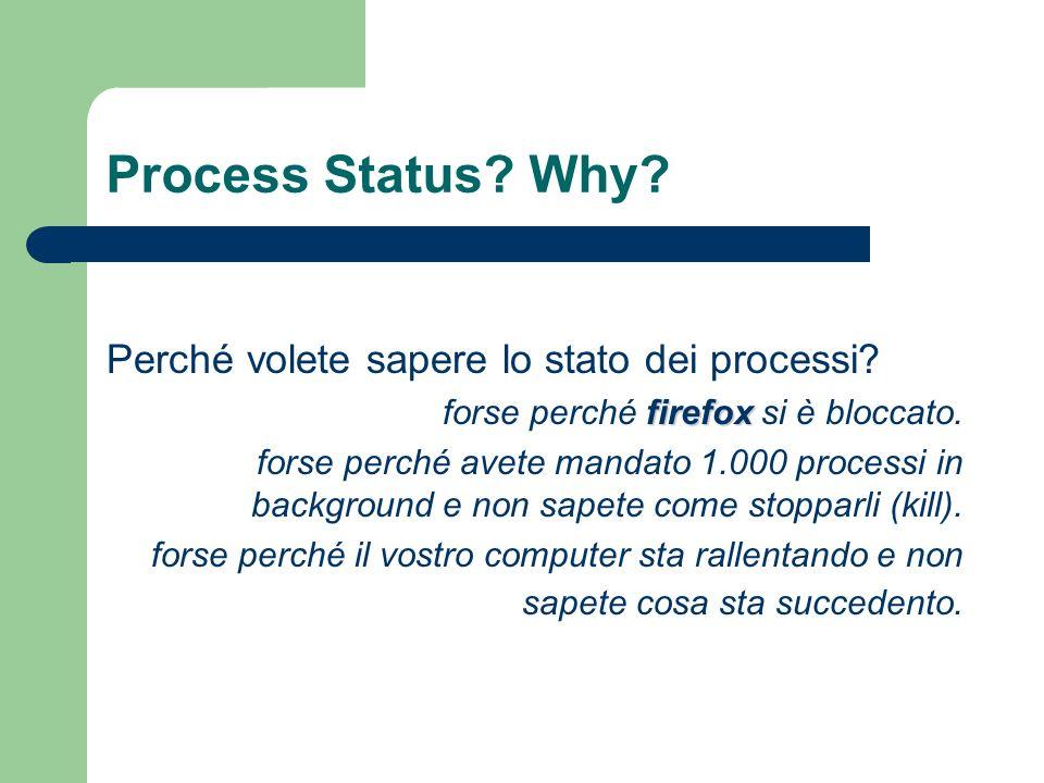 Process Status? Why? Perché volete sapere lo stato dei processi? forse perché f ff firefox si è bloccato. forse perché avete mandato 1.000 processi in