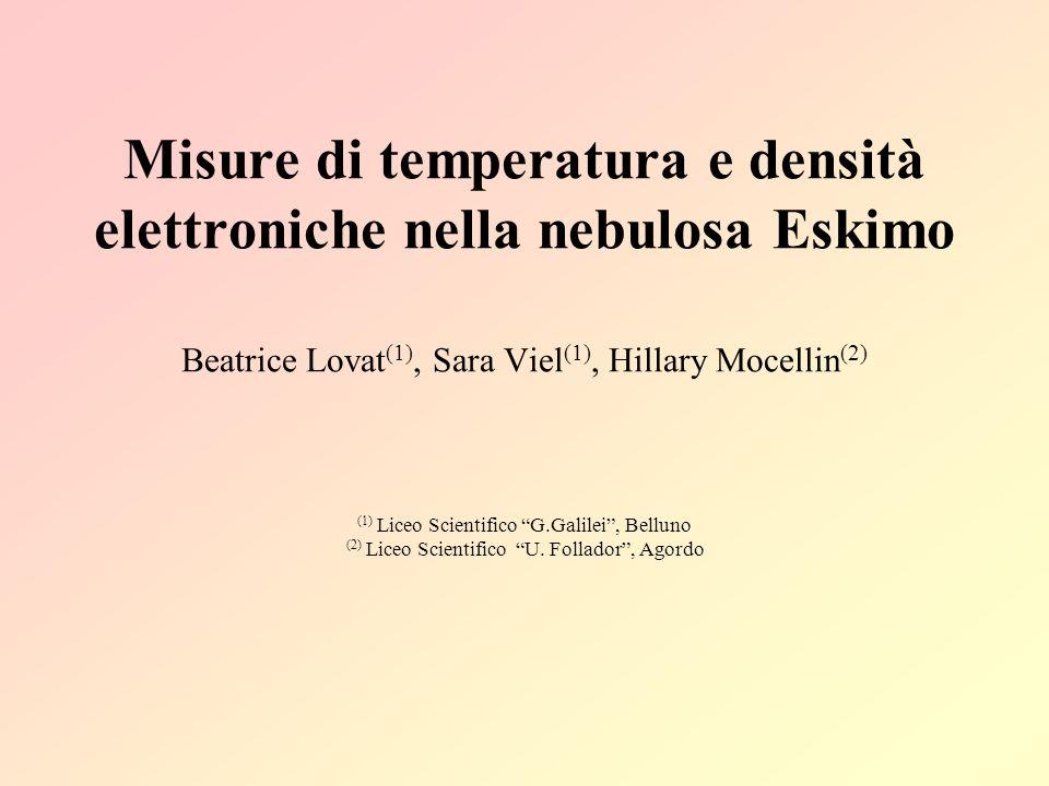 Misure di temperatura e densità elettroniche nella nebulosa Eskimo Beatrice Lovat (1), Sara Viel (1), Hillary Mocellin (2) (1) Liceo Scientifico G.Gal