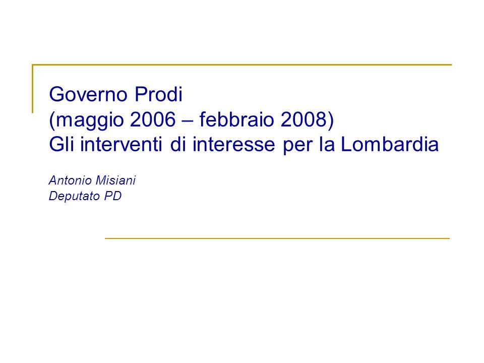 Governo Prodi (maggio 2006 – febbraio 2008) Gli interventi di interesse per la Lombardia Antonio Misiani Deputato PD