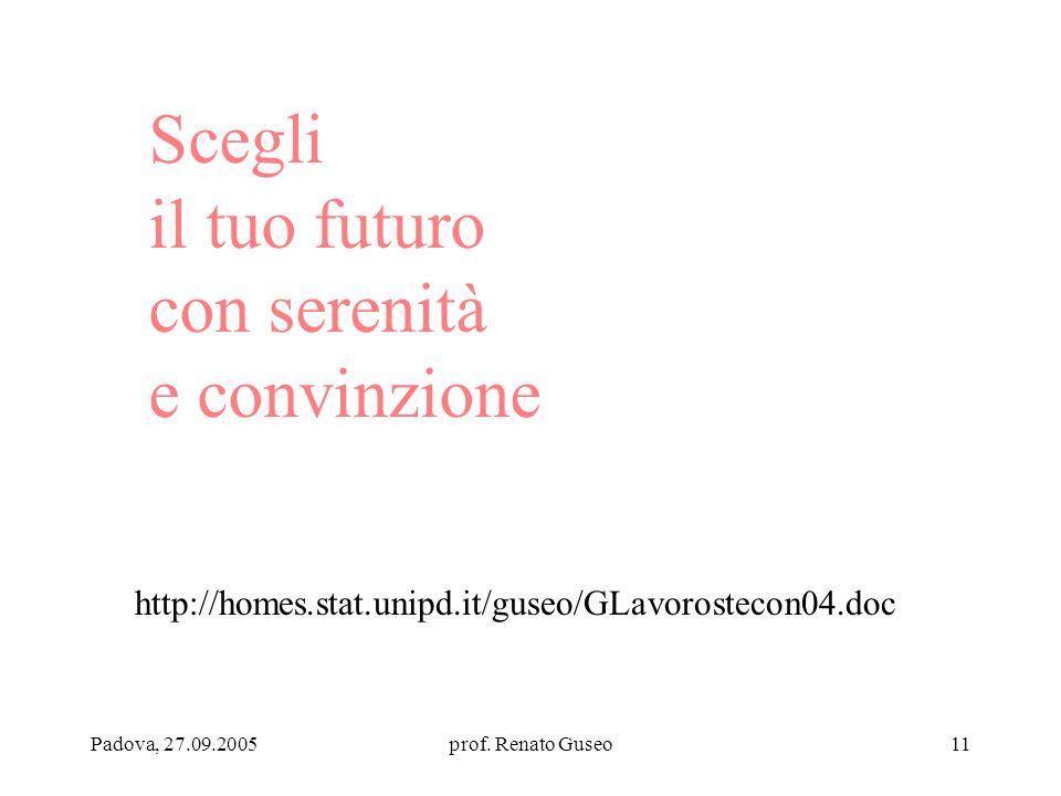 Padova, 27.09.2005prof. Renato Guseo11 Scegli il tuo futuro con serenità e convinzione http://homes.stat.unipd.it/guseo/GLavorostecon04.doc