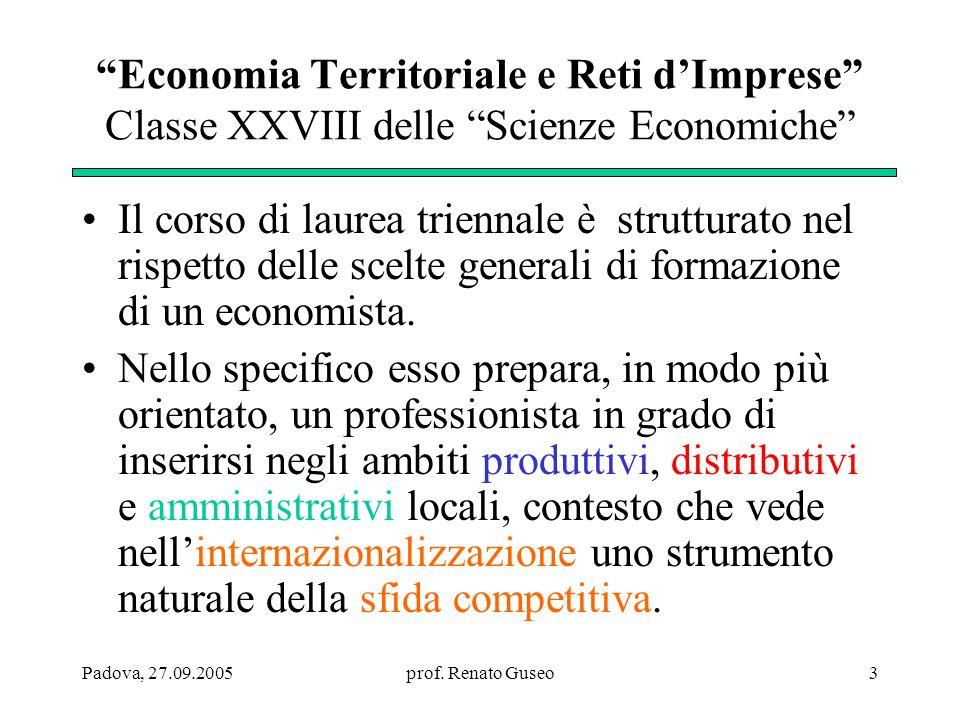 Padova, 27.09.2005prof. Renato Guseo3 Economia Territoriale e Reti dImprese Classe XXVIII delle Scienze Economiche Il corso di laurea triennale è stru