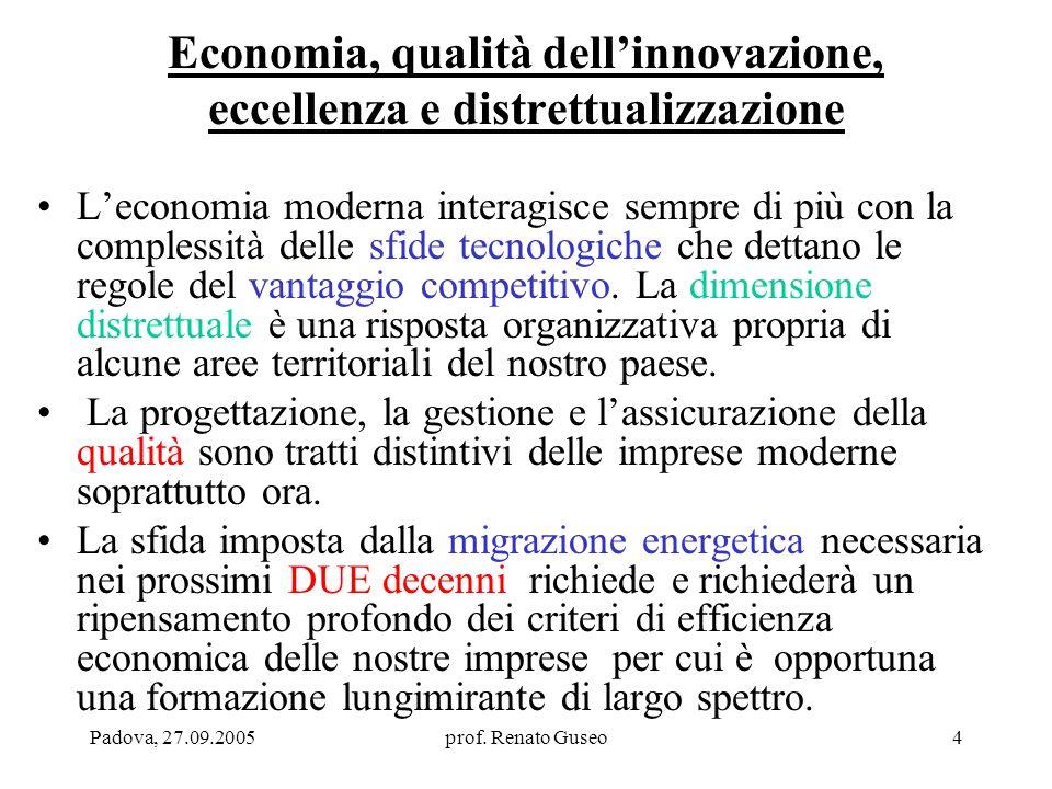 Padova, 27.09.2005prof. Renato Guseo4 Economia, qualità dellinnovazione, eccellenza e distrettualizzazione Leconomia moderna interagisce sempre di più