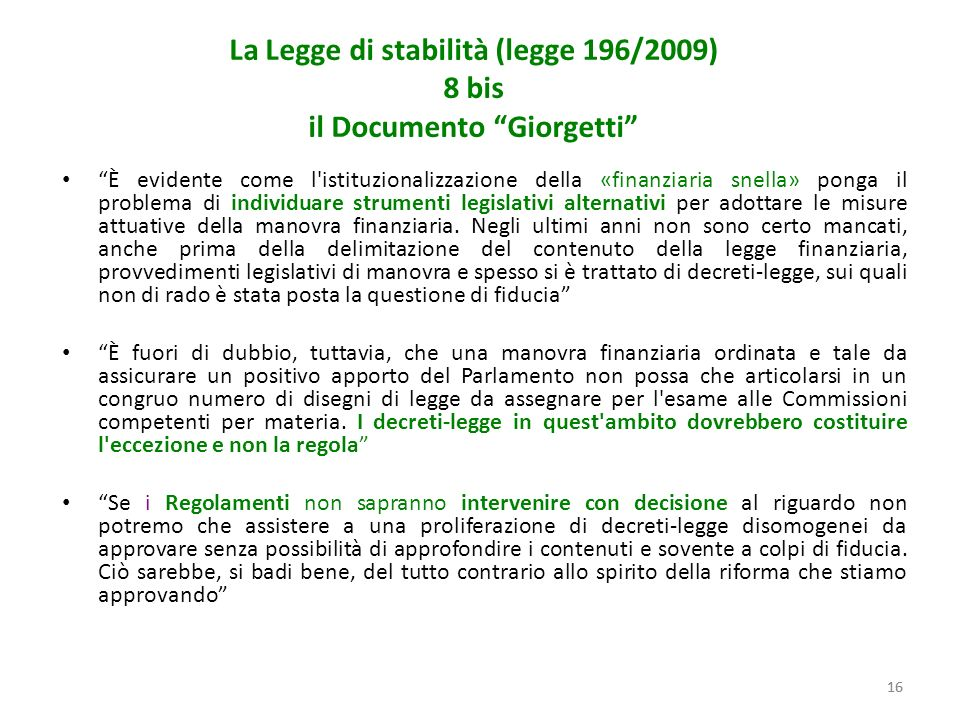 16 La Legge di stabilità (legge 196/2009) 8 bis il Documento Giorgetti È evidente come l istituzionalizzazione della «finanziaria snella» ponga il problema di individuare strumenti legislativi alternativi per adottare le misure attuative della manovra finanziaria.
