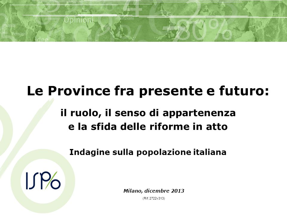 Milano, dicembre 2013 (Rif. 2722v313) Le Province fra presente e futuro: il ruolo, il senso di appartenenza e la sfida delle riforme in atto Indagine