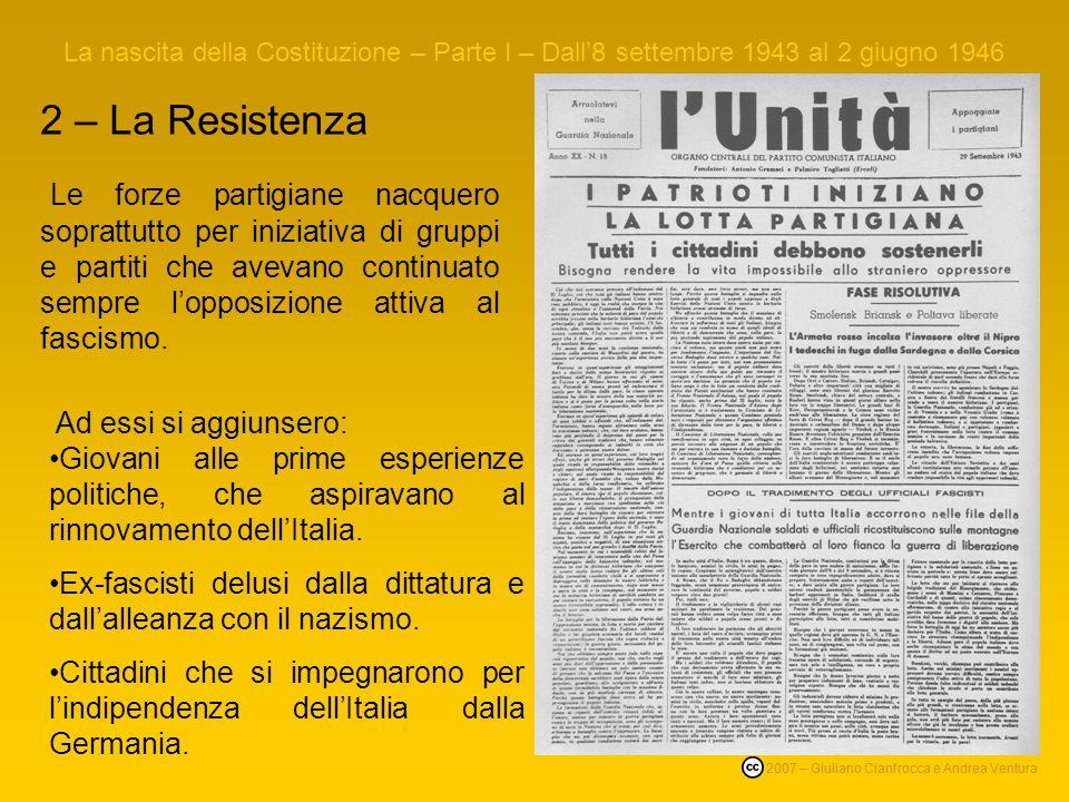 2 – La Resistenza La nascita della Costituzione – Parte I – Dall8 settembre 1943 al 2 giugno 1946 © 2007 – Giuliano Cianfrocca e Andrea Ventura Le forze partigiane nacquero soprattutto per iniziativa di gruppi e partiti che avevano continuato sempre lopposizione attiva al fascismo.