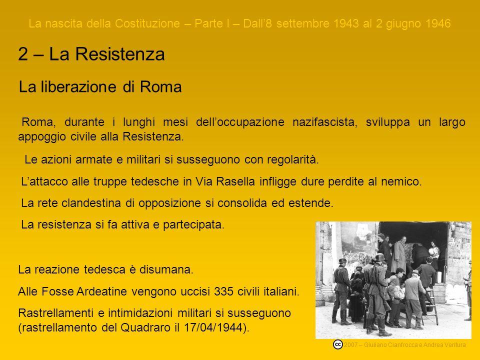 2 – La Resistenza La nascita della Costituzione – Parte I – Dall8 settembre 1943 al 2 giugno 1946 © 2007 – Giuliano Cianfrocca e Andrea Ventura La liberazione di Roma Roma, durante i lunghi mesi delloccupazione nazifascista, sviluppa un largo appoggio civile alla Resistenza.
