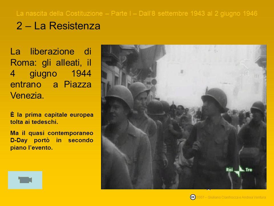 2 – La Resistenza La nascita della Costituzione – Parte I – Dall8 settembre 1943 al 2 giugno 1946 © 2007 – Giuliano Cianfrocca e Andrea Ventura La liberazione di Roma: gli alleati, il 4 giugno 1944 entrano a Piazza Venezia.