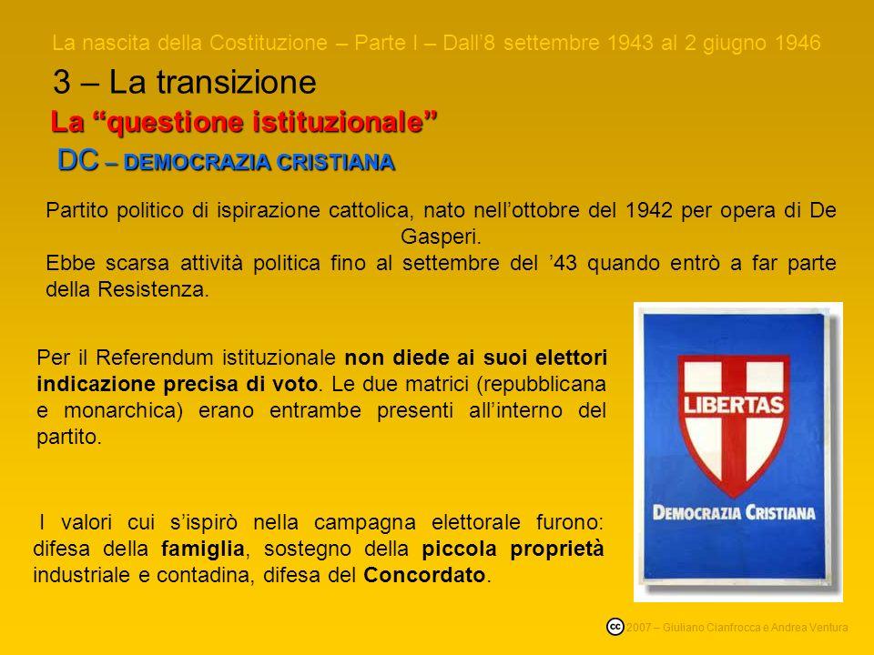 3 – La transizione La nascita della Costituzione – Parte I – Dall8 settembre 1943 al 2 giugno 1946 © 2007 – Giuliano Cianfrocca e Andrea Ventura La questione istituzionale DC –DEMOCRAZIA CRISTIANA DC – DEMOCRAZIA CRISTIANA Per il Referendum istituzionale non diede ai suoi elettori indicazione precisa di voto.