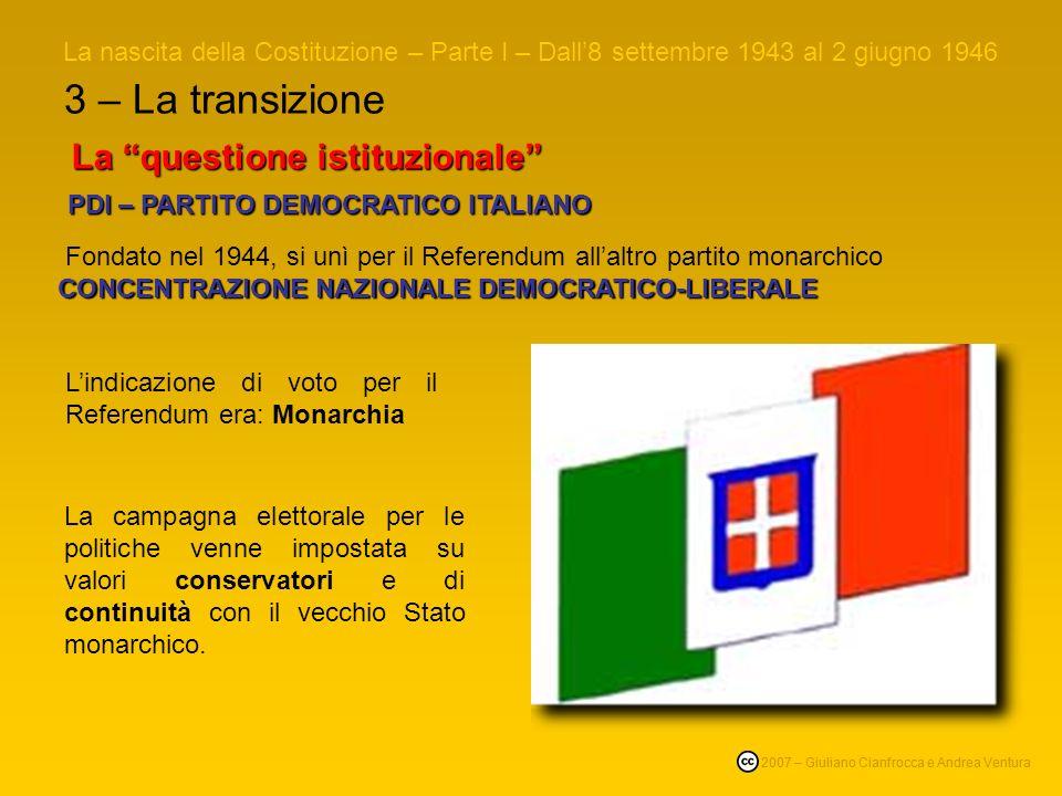 3 – La transizione La nascita della Costituzione – Parte I – Dall8 settembre 1943 al 2 giugno 1946 © 2007 – Giuliano Cianfrocca e Andrea Ventura La questione istituzionale PDI – PARTITO DEMOCRATICO ITALIANO PDI – PARTITO DEMOCRATICO ITALIANO CONCENTRAZIONE NAZIONALE DEMOCRATICO-LIBERALE Fondato nel 1944, si unì per il Referendum allaltro partito monarchico CONCENTRAZIONE NAZIONALE DEMOCRATICO-LIBERALE Lindicazione di voto per il Referendum era: Monarchia La campagna elettorale per le politiche venne impostata su valori conservatori e di continuità con il vecchio Stato monarchico.