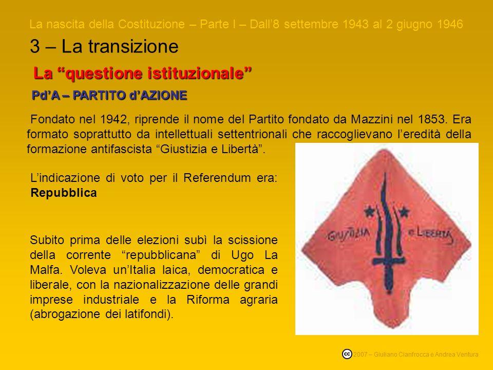 3 – La transizione La nascita della Costituzione – Parte I – Dall8 settembre 1943 al 2 giugno 1946 © 2007 – Giuliano Cianfrocca e Andrea Ventura La questione istituzionale PdA – PARTITO dAZIONE PdA – PARTITO dAZIONE Fondato nel 1942, riprende il nome del Partito fondato da Mazzini nel 1853.