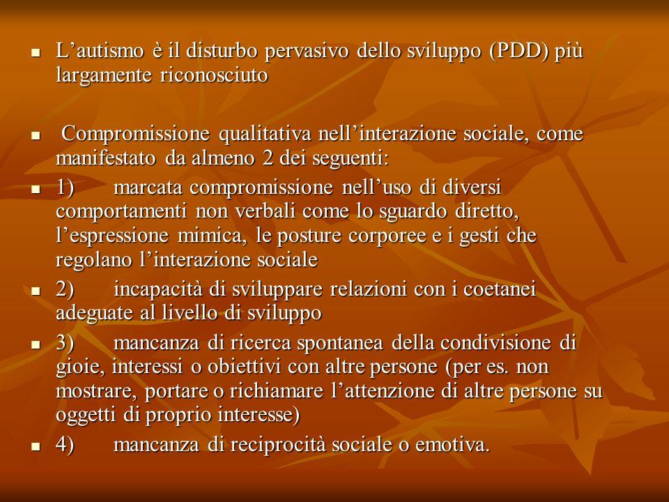 Lautismo è il disturbo pervasivo dello sviluppo (PDD) più largamente riconosciuto Lautismo è il disturbo pervasivo dello sviluppo (PDD) più largamente riconosciuto Compromissione qualitativa nellinterazione sociale, come manifestato da almeno 2 dei seguenti: Compromissione qualitativa nellinterazione sociale, come manifestato da almeno 2 dei seguenti: 1) marcata compromissione nelluso di diversi comportamenti non verbali come lo sguardo diretto, lespressione mimica, le posture corporee e i gesti che regolano linterazione sociale 1) marcata compromissione nelluso di diversi comportamenti non verbali come lo sguardo diretto, lespressione mimica, le posture corporee e i gesti che regolano linterazione sociale 2) incapacità di sviluppare relazioni con i coetanei adeguate al livello di sviluppo 2) incapacità di sviluppare relazioni con i coetanei adeguate al livello di sviluppo 3) mancanza di ricerca spontanea della condivisione di gioie, interessi o obiettivi con altre persone (per es.