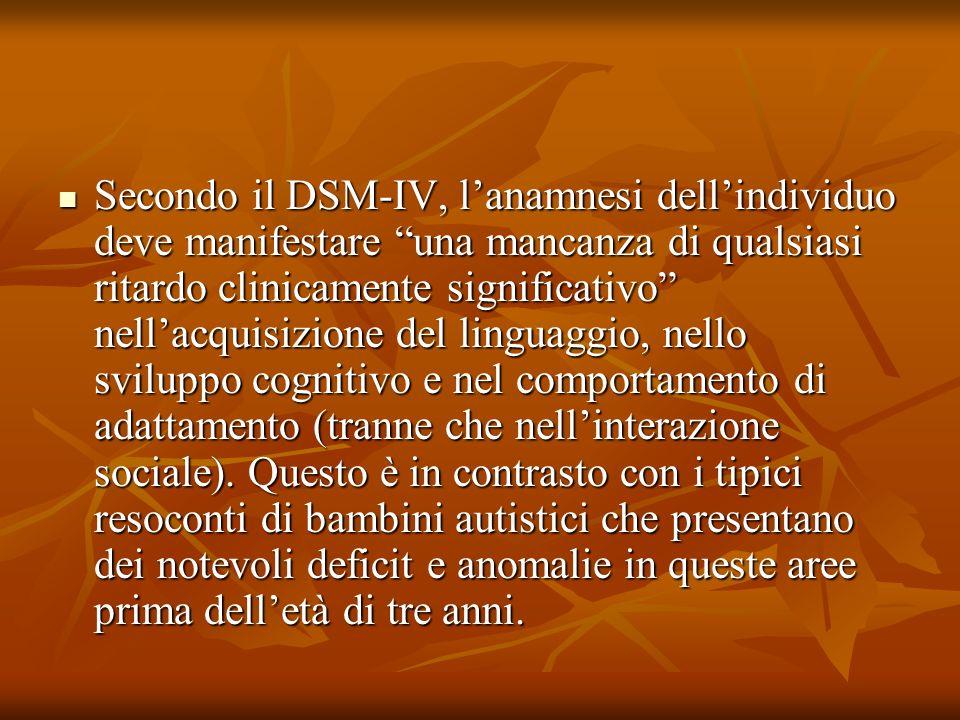 Secondo il DSM-IV, lanamnesi dellindividuo deve manifestare una mancanza di qualsiasi ritardo clinicamente significativo nellacquisizione del linguaggio, nello sviluppo cognitivo e nel comportamento di adattamento (tranne che nellinterazione sociale).