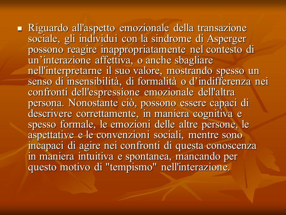 Riguardo all'aspetto emozionale della transazione sociale, gli individui con la sindrome di Asperger possono reagire inappropriatamente nel contesto d