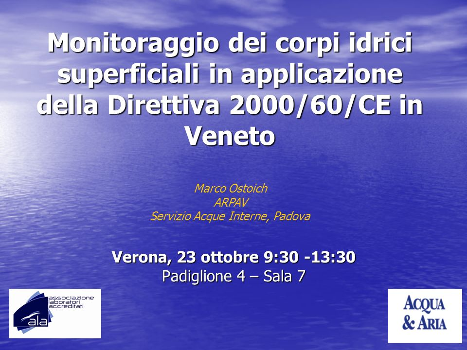 Monitoraggio dei corpi idrici superficiali in applicazione della Direttiva 2000/60/CE in Veneto Verona, 23 ottobre 9:30 -13:30 Padiglione 4 – Sala 7 M