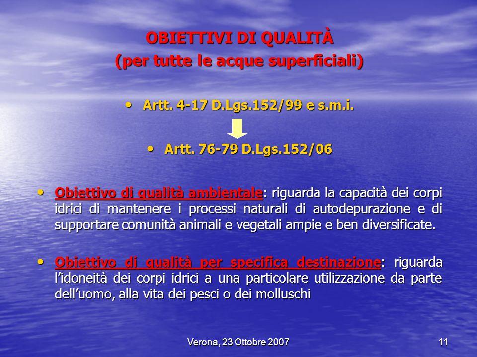 Verona, 23 Ottobre 200711 OBIETTIVI DI QUALITÀ (per tutte le acque superficiali) Artt. 4-17 D.Lgs.152/99 e s.m.i. Artt. 4-17 D.Lgs.152/99 e s.m.i. Art