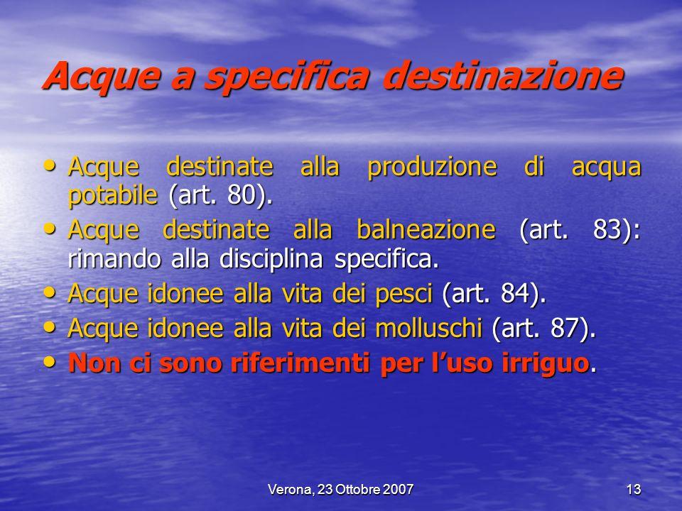 Verona, 23 Ottobre 200713 Acque a specifica destinazione Acque destinate alla produzione di acqua potabile (art. 80). Acque destinate alla produzione