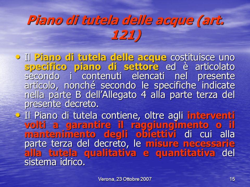 Verona, 23 Ottobre 200715 Piano di tutela delle acque (art. 121) Il Piano di tutela delle acque costituisce uno specifico piano di settore ed è artico