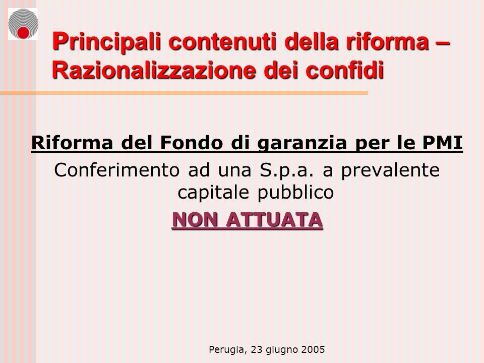 Perugia, 23 giugno 2005 P rincipali contenuti della riforma – Razionalizzazione dei confidi Riforma del Fondo di garanzia per le PMI Conferimento ad una S.p.a.