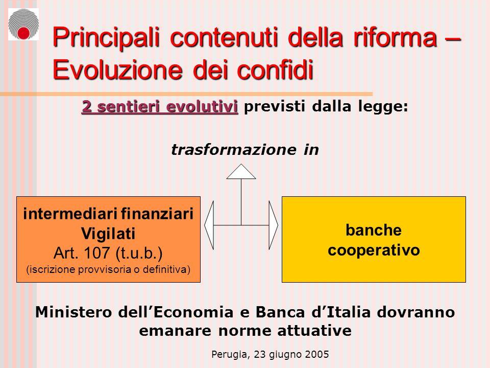 Perugia, 23 giugno 2005 Principali contenuti della riforma – Evoluzione dei confidi 2 sentieri evolutivi 2 sentieri evolutivi previsti dalla legge: trasformazione in Ministero dellEconomia e Banca dItalia dovranno emanare norme attuative intermediari finanziari Vigilati Art.