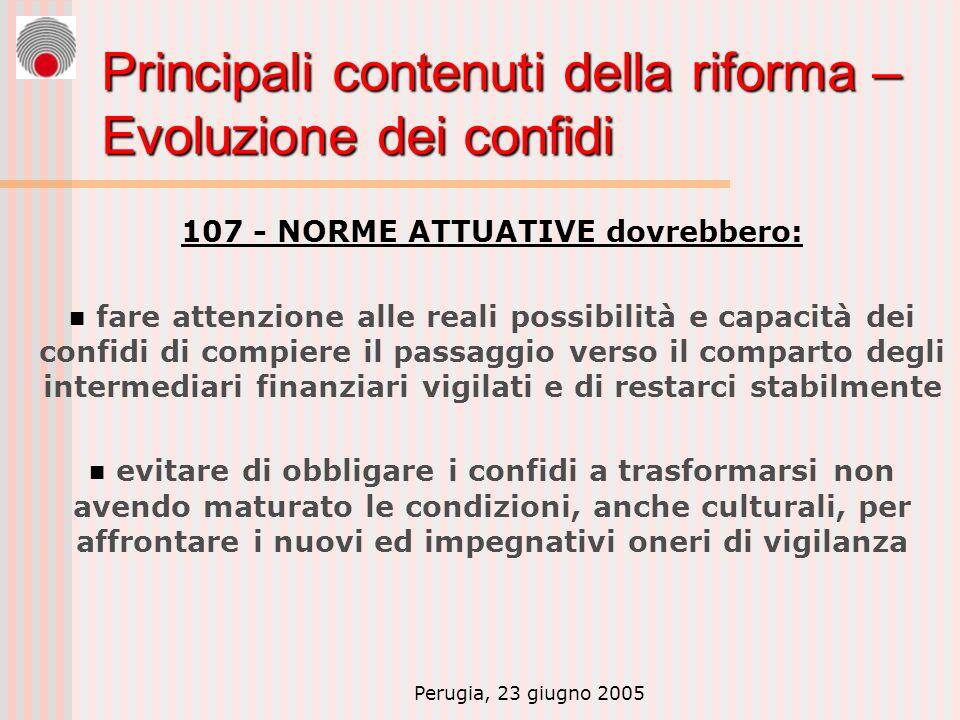 Perugia, 23 giugno 2005 Principali contenuti della riforma – Evoluzione dei confidi 107 - NORME ATTUATIVE dovrebbero: fare attenzione alle reali possi