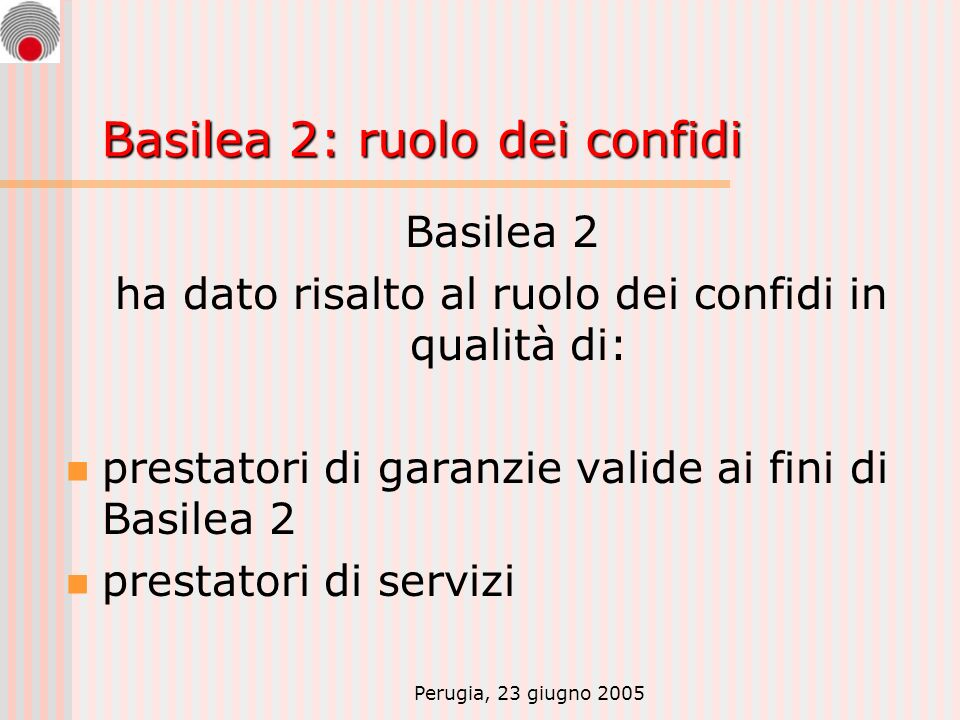 Perugia, 23 giugno 2005 Basilea 2: ruolo dei confidi Basilea 2 ha dato risalto al ruolo dei confidi in qualità di: prestatori di garanzie valide ai fini di Basilea 2 prestatori di servizi