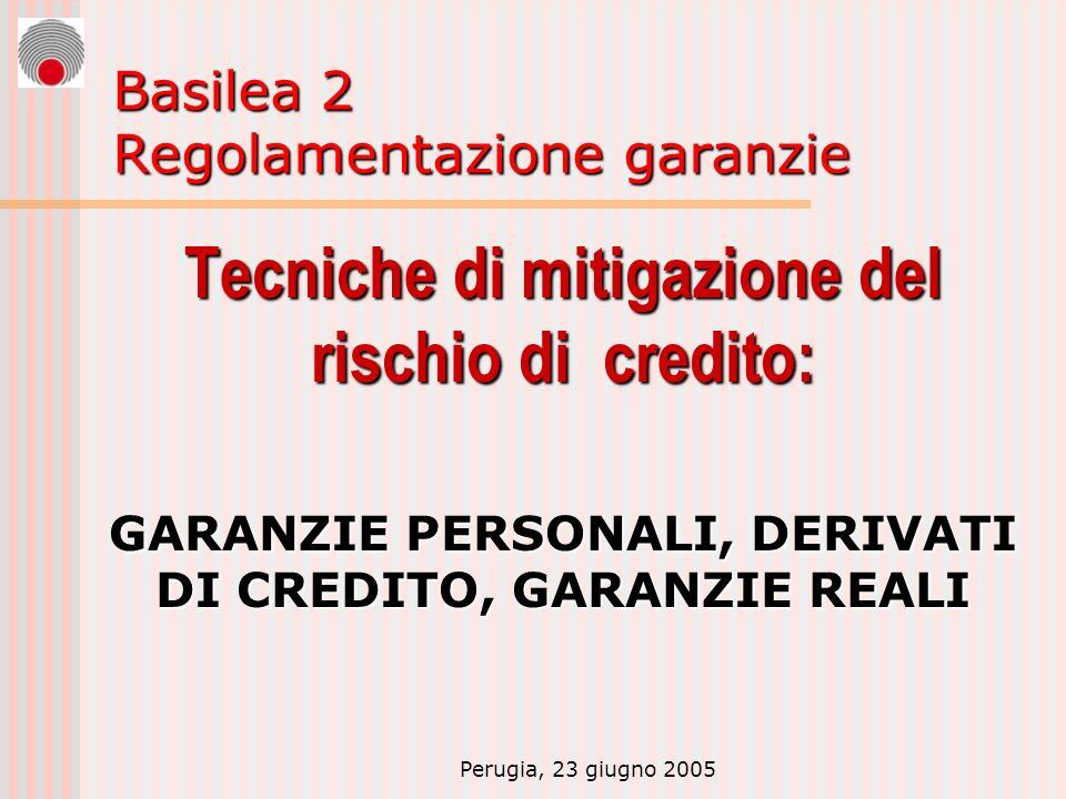 Perugia, 23 giugno 2005 Basilea 2 Regolamentazione garanzie Tecniche di mitigazione del rischio di credito: GARANZIE PERSONALI, DERIVATI DI CREDITO, G