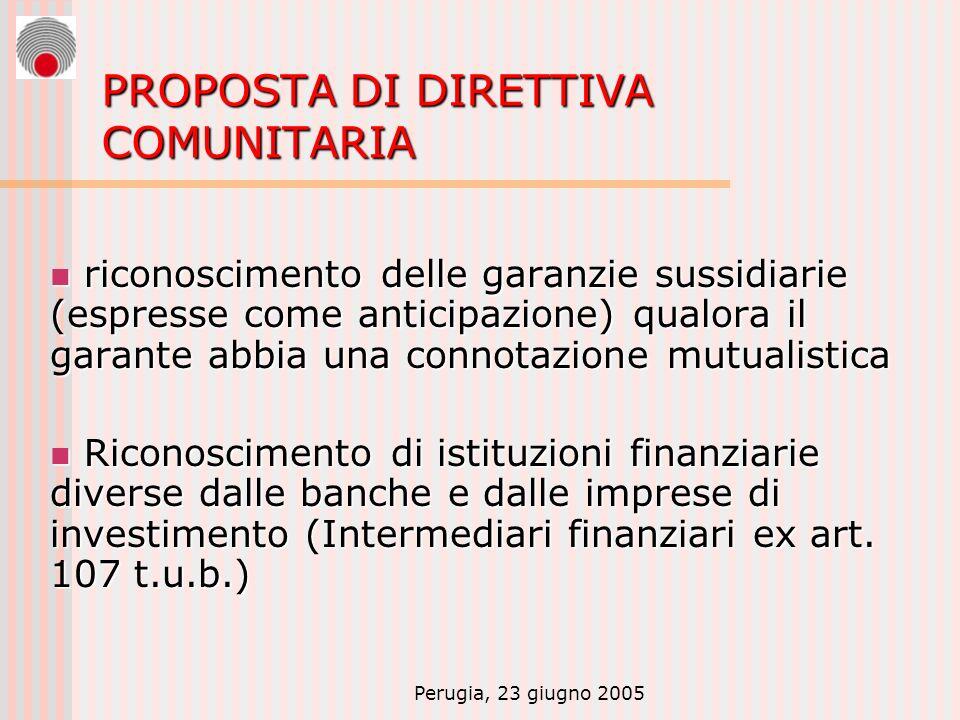 Perugia, 23 giugno 2005 PROPOSTA DI DIRETTIVA COMUNITARIA riconoscimento delle garanzie sussidiarie (espresse come anticipazione) qualora il garante abbia una connotazione mutualistica riconoscimento delle garanzie sussidiarie (espresse come anticipazione) qualora il garante abbia una connotazione mutualistica Riconoscimento di istituzioni finanziarie diverse dalle banche e dalle imprese di investimento (Intermediari finanziari ex art.