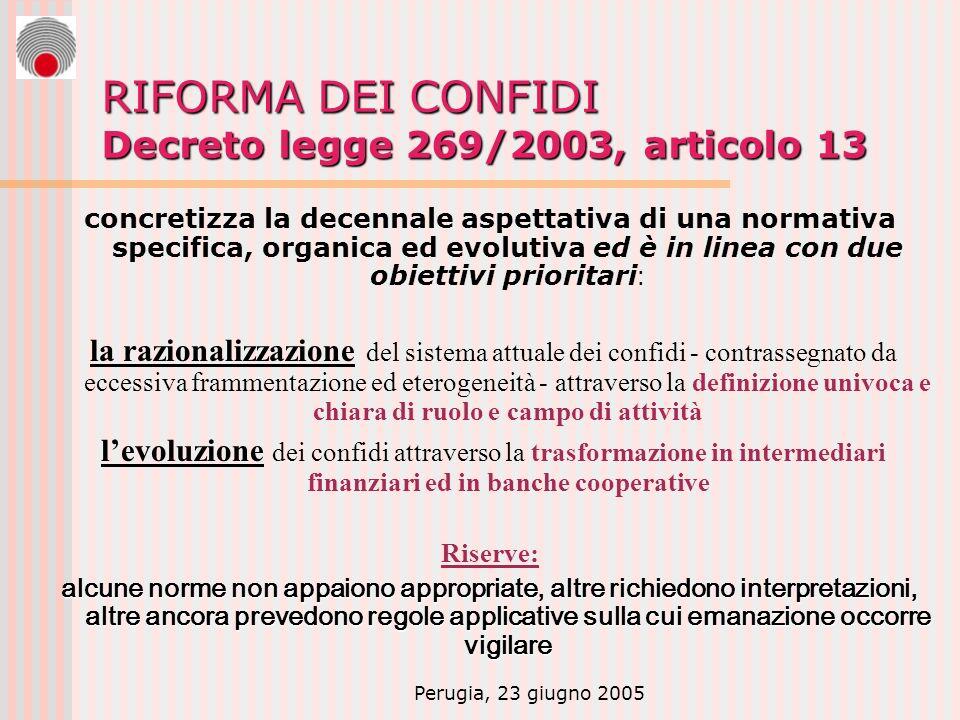Perugia, 23 giugno 2005 RIFORMA DEI CONFIDI Decreto legge 269/2003, articolo 13 concretizza la decennale aspettativa di una normativa specifica, organica ed evolutiva ed è in linea con due obiettivi prioritari : la razionalizzazione del sistema attuale dei confidi - contrassegnato da eccessiva frammentazione ed eterogeneità - attraverso la definizione univoca e chiara di ruolo e campo di attività levoluzione dei confidi attraverso la trasformazione in intermediari finanziari ed in banche cooperative Riserve: alcune norme non appaiono appropriate, altre richiedono interpretazioni, altre ancora prevedono regole applicative sulla cui emanazione occorre vigilare