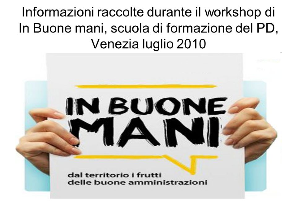 Informazioni raccolte durante il workshop di In Buone mani, scuola di formazione del PD, Venezia luglio 2010