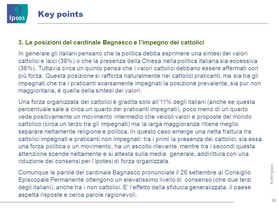 26 © 2011 Ipsos Key points 3. Le posizioni del cardinale Bagnasco e limpegno dei cattolici In generale gli italiani pensano che la politica debba espr