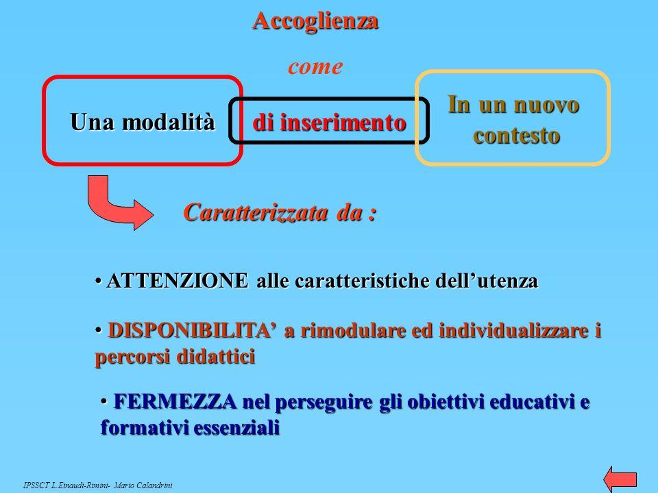 Una modalitàdi inserimento In un nuovo contesto Caratterizzata da : A ATTENZIONE alle caratteristiche dellutenza D DISPONIBILITA a rimodulare ed individualizzare i percorsi didattici F FERMEZZA nel perseguire gli obiettivi educativi e formativi essenziali Accoglienza come IPSSCT L.Einaudi-Rimini- Mario Calandrini