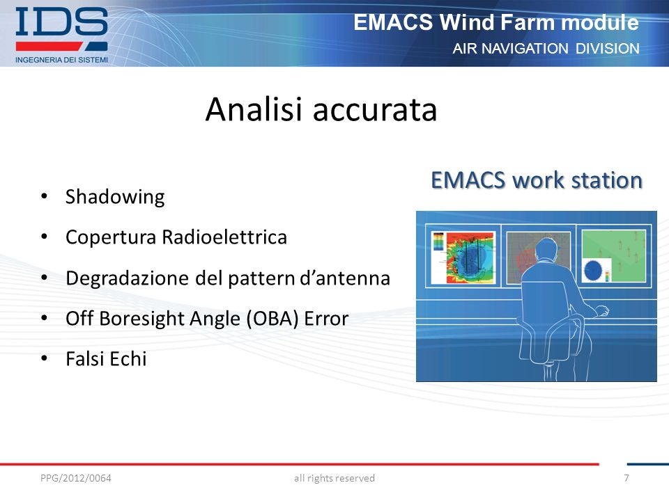 AIR NAVIGATION DIVISION EMACS Wind Farm module Analisi accurata Shadowing Copertura Radioelettrica Degradazione del pattern dantenna Off Boresight Angle (OBA) Error Falsi Echi PPG/2012/0064all rights reserved7 EMACS work station