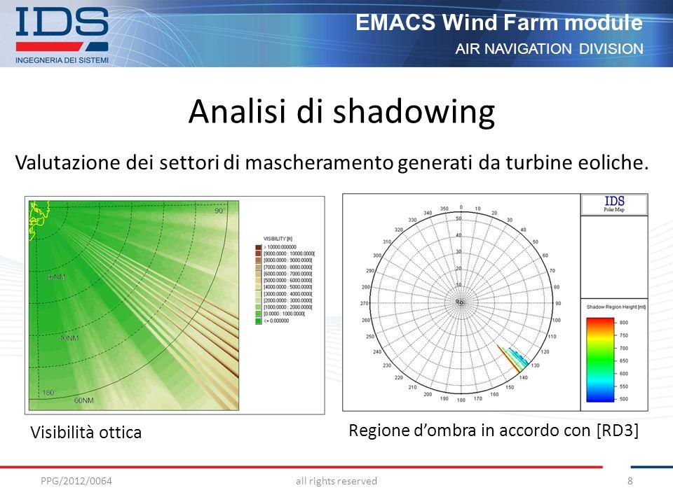 AIR NAVIGATION DIVISION EMACS Wind Farm module Il calcolo della copertura è basato su: PSR - Probability of Detection (PD) - Probability of False Alarm (PFA) SSR - Sensibilità del transponder PPG/2012/0064all rights reserved9 Analisi di copertura radioelettrica Il metodo di propagazione normalmente utilizzato per il calcolo del segnale generato dai sistemi PSR e SSR è Deygout adottando il modello IF77 [RD8]