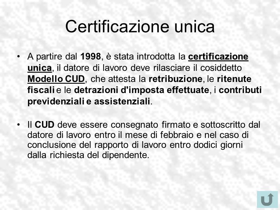 Certificazione unica certificazione unicaA partire dal 1998, è stata introdotta la certificazione unica, il datore di lavoro deve rilasciare il cosiddetto Modello CUD, che attesta la retribuzione, le ritenute fiscali e le detrazioni d imposta effettuate, i contributi previdenziali e assistenziali.